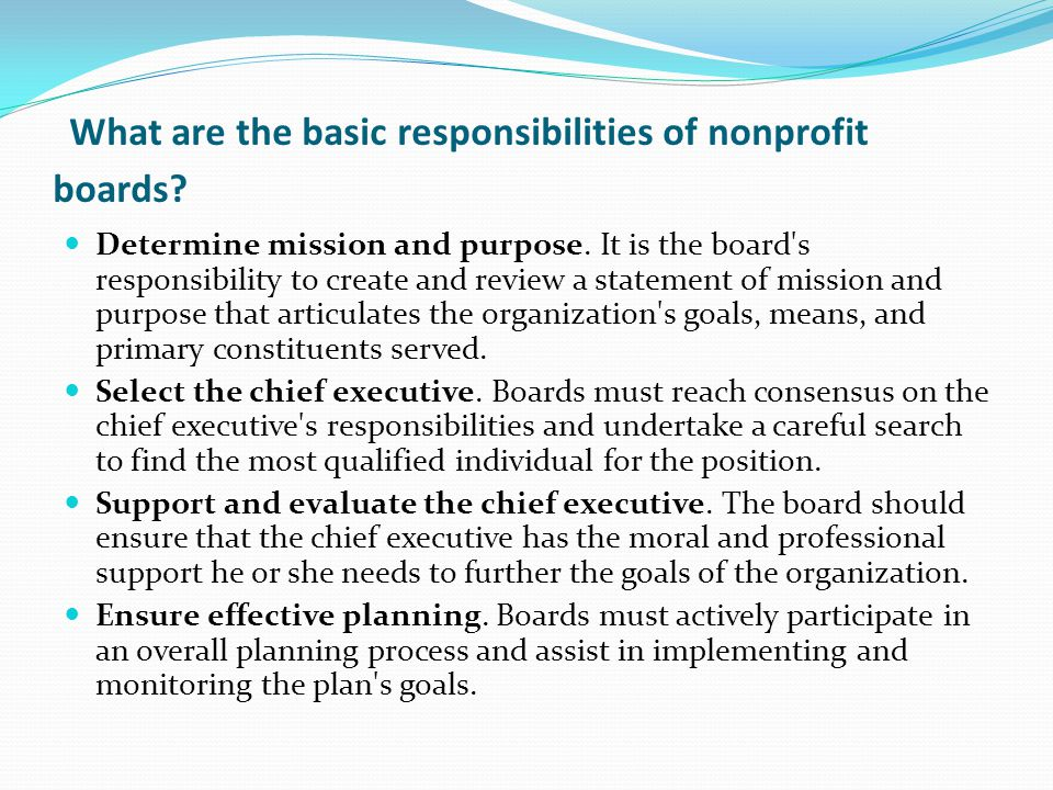 What are the basic responsibilities of nonprofit boards? Determine mission and purpose. It is the board's responsibility to create and review a statem