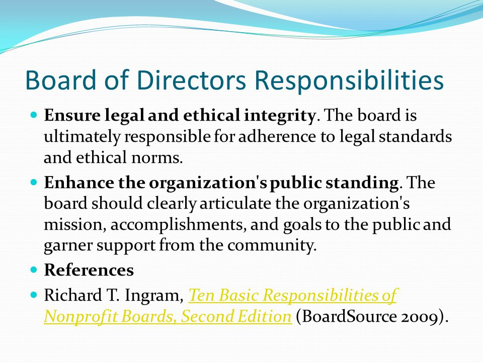 Board of Directors Responsibilities Ensure legal and ethical integrity. The board is ultimately responsible for adherence to legal standards and ethic