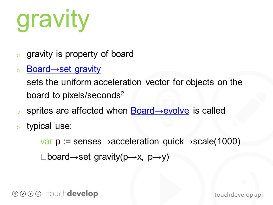 touchdevelop api gravity o gravity is property of board o Board→set gravity sets the uniform acceleration vector for objects on the board to pixels/se