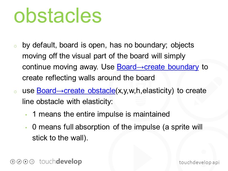 touchdevelop api obstacles o by default, board is open, has no boundary; objects moving off the visual part of the board will simply continue moving a
