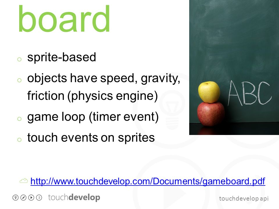 touchdevelop api board o sprite-based o objects have speed, gravity, friction (physics engine) o game loop (timer event) o touch events on sprites ☁ h