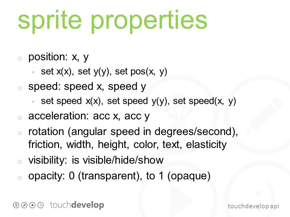 touchdevelop api sprite properties o position: x, y set x(x), set y(y), set pos(x, y) o speed: speed x, speed y set speed x(x), set speed y(y), set sp