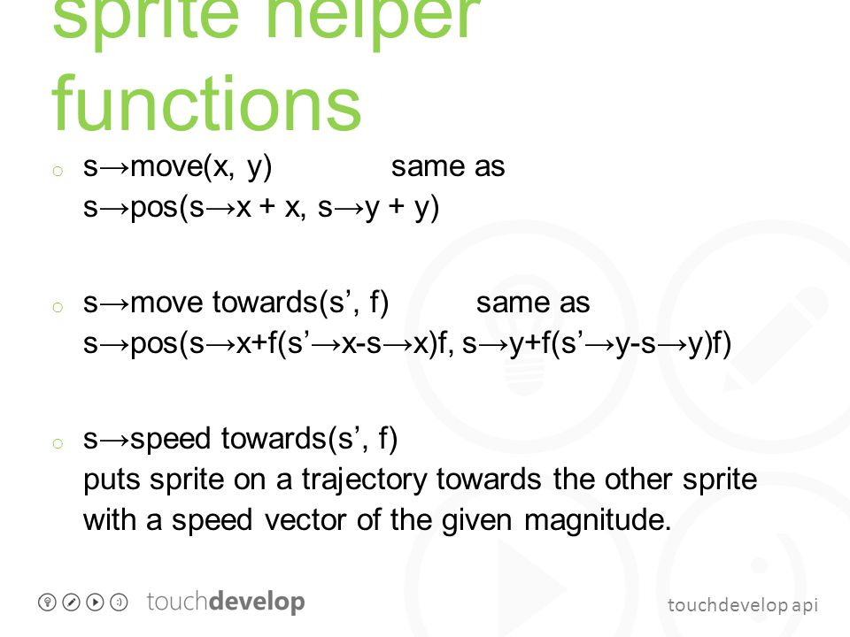 touchdevelop api sprite helper functions o s→move(x, y) same as s→pos(s→x + x, s→y + y) o s→move towards(s', f) same as s→pos(s→x+f(s'→x-s→x)f, s→y+f(