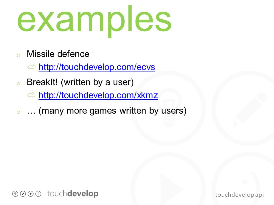 touchdevelop api examples o Missile defence ☁ http://touchdevelop.com/ecvshttp://touchdevelop.com/ecvs o BreakIt! (written by a user) ☁ http://touchde