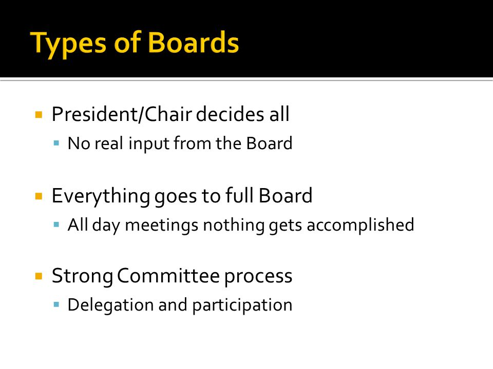  President/Chair decides all  No real input from the Board  Everything goes to full Board  All day meetings nothing gets accomplished  Strong Com