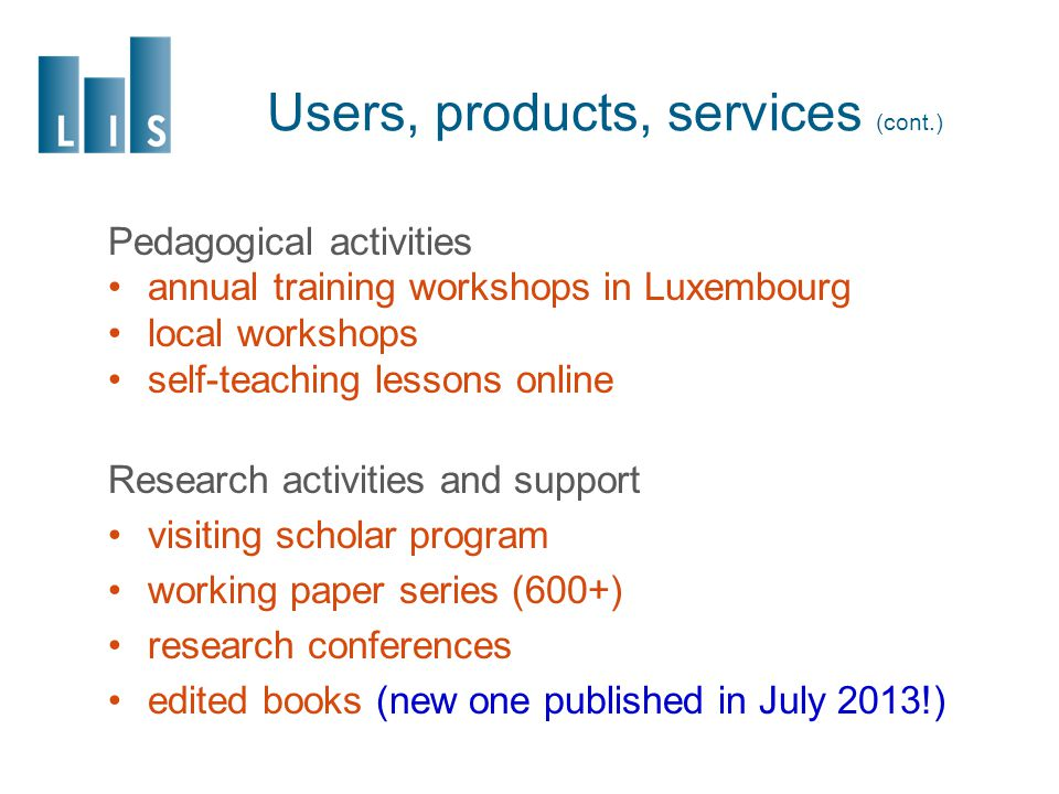 Users, products, services (cont.) Pedagogical activities annual training workshops in Luxembourg local workshops self-teaching lessons online Research activities and support visiting scholar program working paper series (600+) research conferences edited books (new one published in July 2013!)