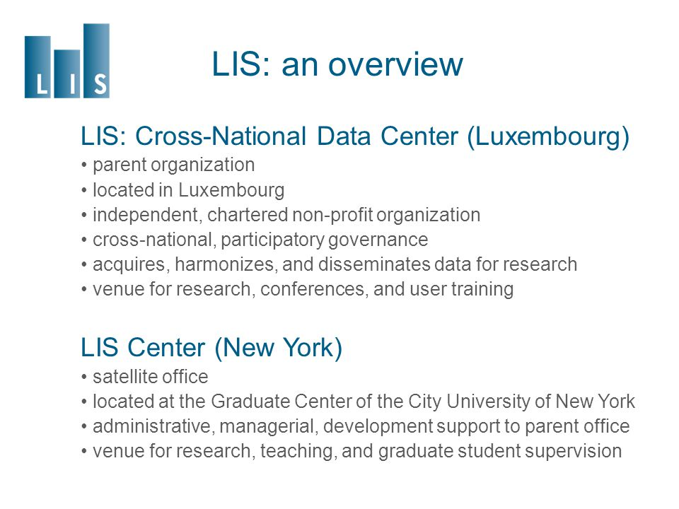 LIS: an overview LIS: Cross-National Data Center (Luxembourg) parent organization located in Luxembourg independent, chartered non-profit organization cross-national, participatory governance acquires, harmonizes, and disseminates data for research venue for research, conferences, and user training LIS Center (New York) satellite office located at the Graduate Center of the City University of New York administrative, managerial, development support to parent office venue for research, teaching, and graduate student supervision