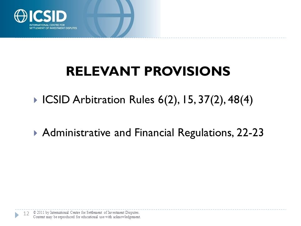 RELEVANT PROVISIONS  ICSID Arbitration Rules 6(2), 15, 37(2), 48(4)  Administrative and Financial Regulations, 22-23 12 © 2011 by International Cent