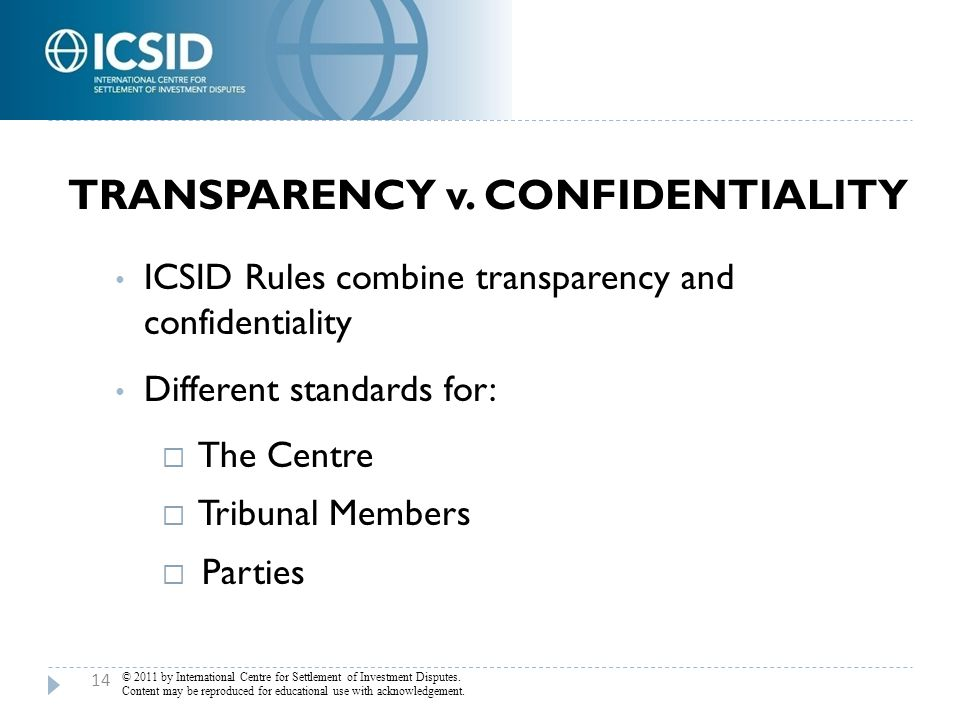 TRANSPARENCY v. CONFIDENTIALITY ICSID Rules combine transparency and confidentiality Different standards for:  The Centre  Tribunal Members  Partie