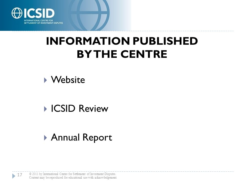 INFORMATION PUBLISHED BY THE CENTRE  Website  ICSID Review  Annual Report © 2011 by International Centre for Settlement of Investment Disputes. Con