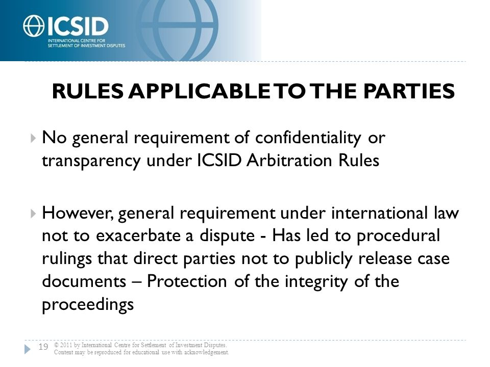 RULES APPLICABLE TO THE PARTIES  No general requirement of confidentiality or transparency under ICSID Arbitration Rules  However, general requireme