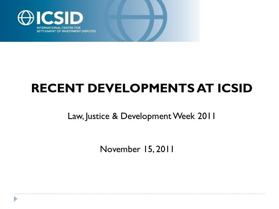 2 RECENT DEVELOPMENTS AT ICSID Law, Justice & Development Week 2011 November 15, 2011