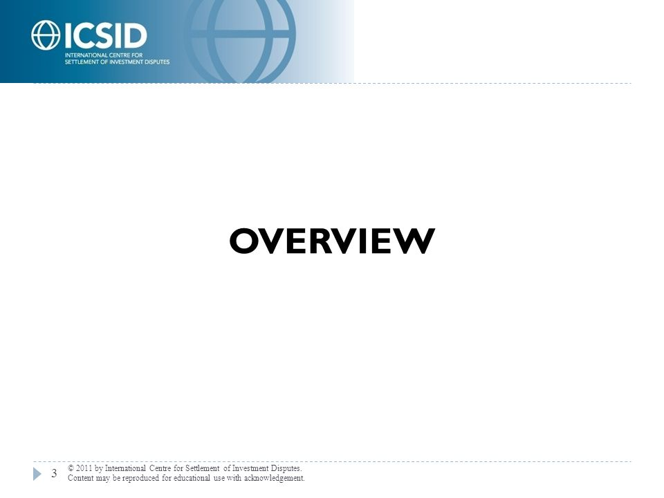 OVERVIEW 3 © 2011 by International Centre for Settlement of Investment Disputes. Content may be reproduced for educational use with acknowledgement.