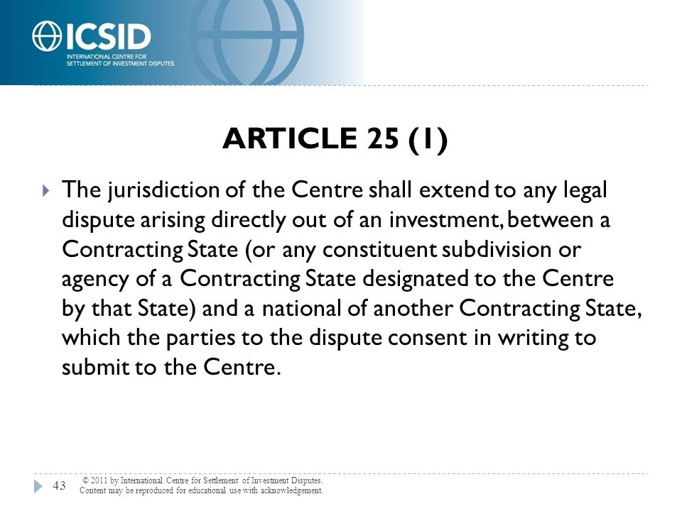ARTICLE 25 (1) © 2011 by International Centre for Settlement of Investment Disputes. Content may be reproduced for educational use with acknowledgemen