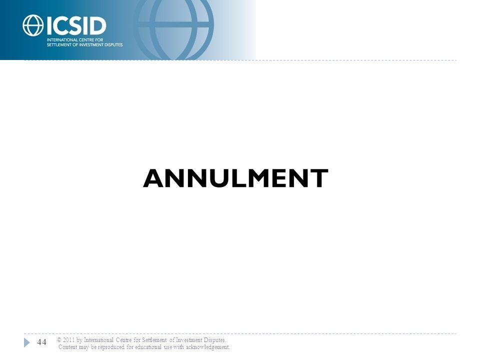 ANNULMENT 44 © 2011 by International Centre for Settlement of Investment Disputes. Content may be reproduced for educational use with acknowledgement.
