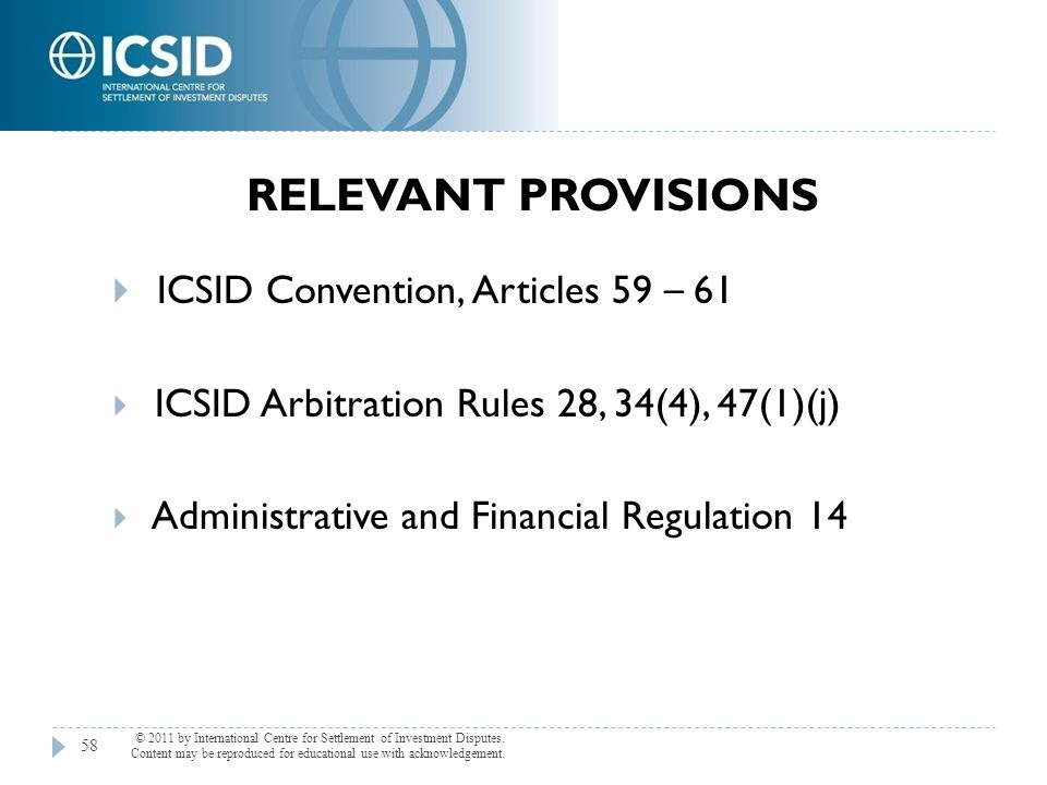  ICSID Convention, Articles 59 – 61  ICSID Arbitration Rules 28, 34(4), 47(1)(j)  Administrative and Financial Regulation 14 RELEVANT PROVISIONS 58
