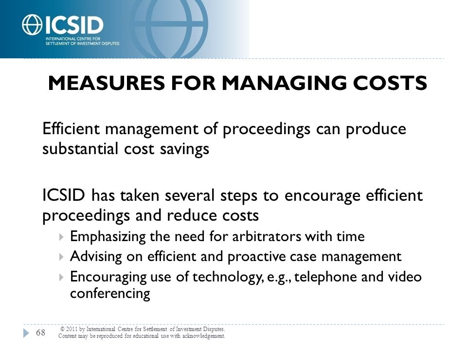MEASURES FOR MANAGING COSTS Efficient management of proceedings can produce substantial cost savings ICSID has taken several steps to encourage effici