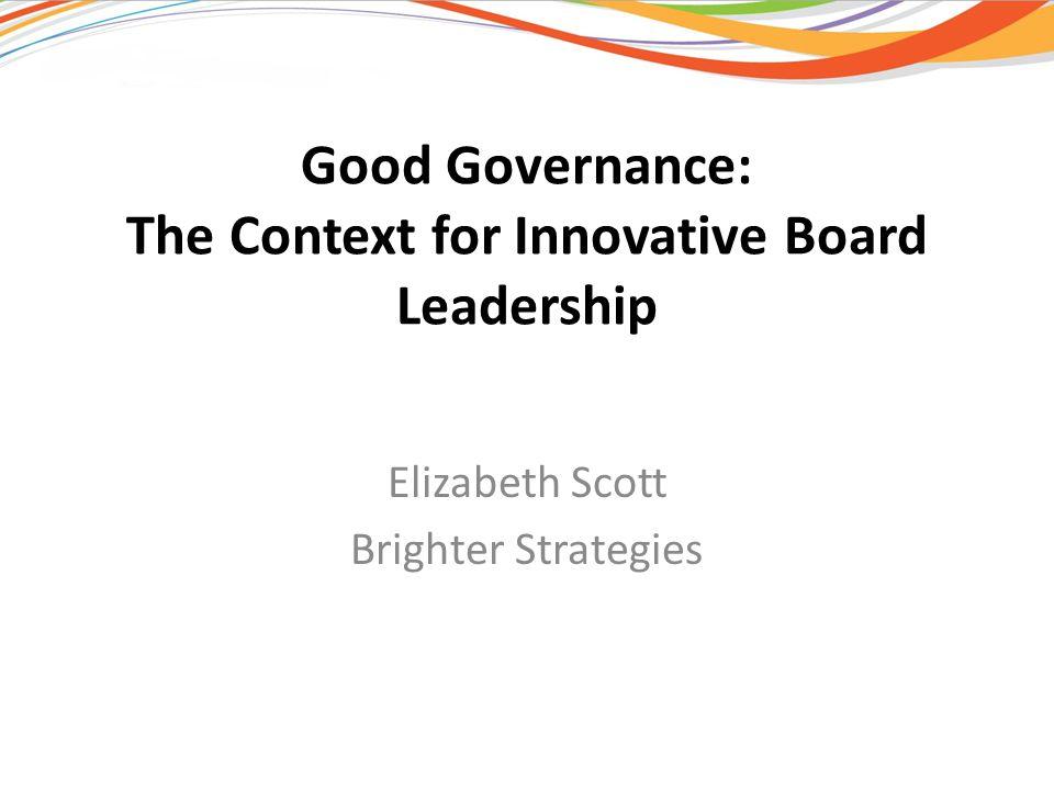 Good Governance: The Context for Innovative Board Leadership Elizabeth Scott Brighter Strategies