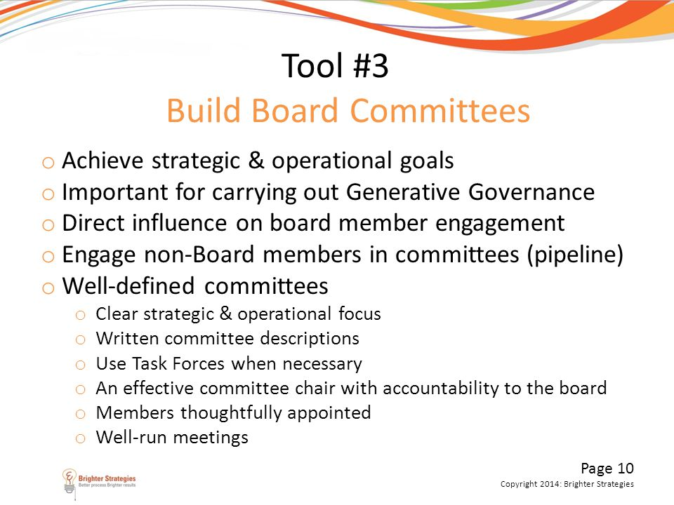Page 10 Copyright 2014: Brighter Strategies Tool #3 Build Board Committees o Achieve strategic & operational goals o Important for carrying out Genera
