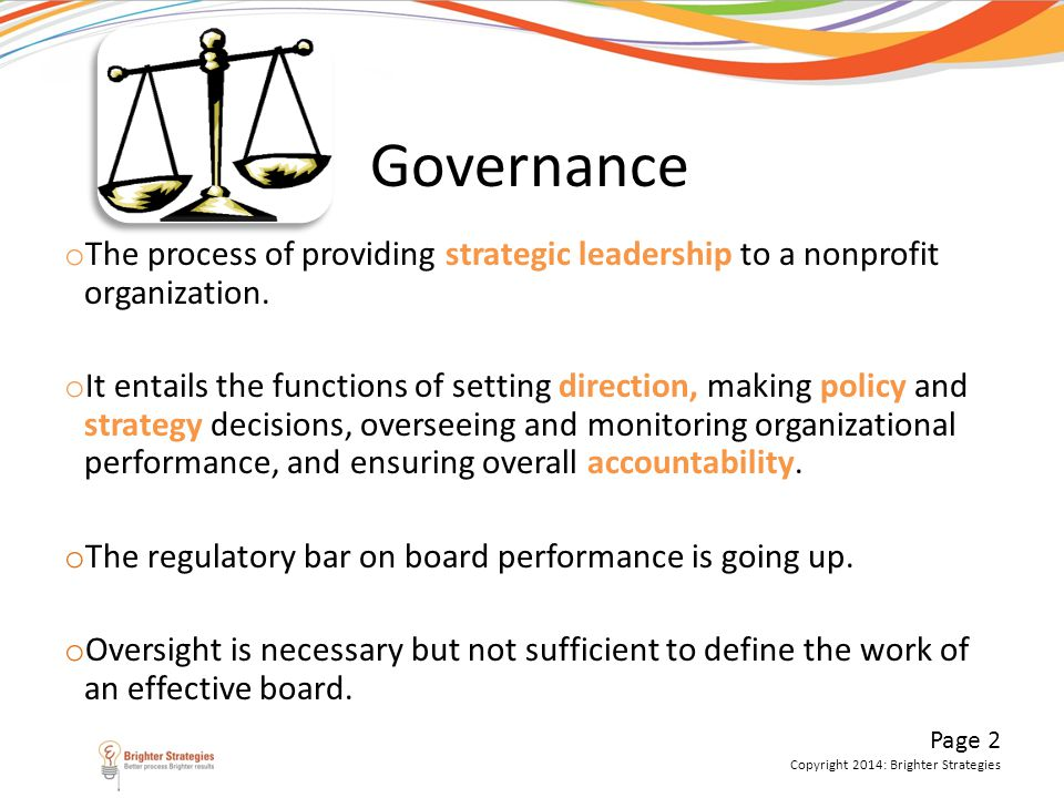 Page 2 Copyright 2014: Brighter Strategies Governance o The process of providing strategic leadership to a nonprofit organization. o It entails the fu