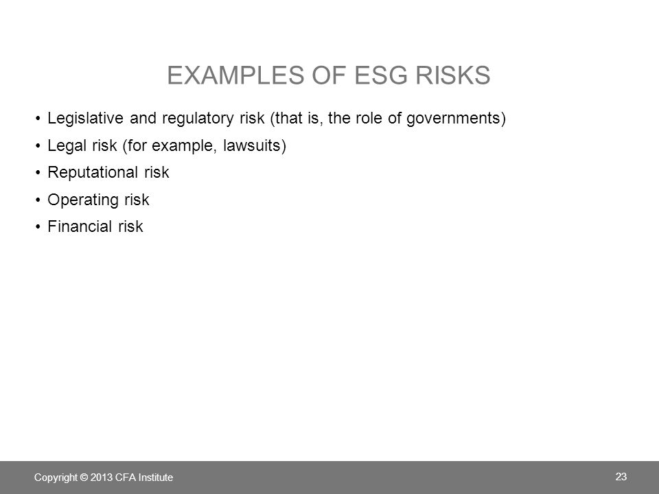 EXAMPLES OF ESG RISKS Legislative and regulatory risk (that is, the role of governments) Legal risk (for example, lawsuits) Reputational risk Operating risk Financial risk Copyright © 2013 CFA Institute 23