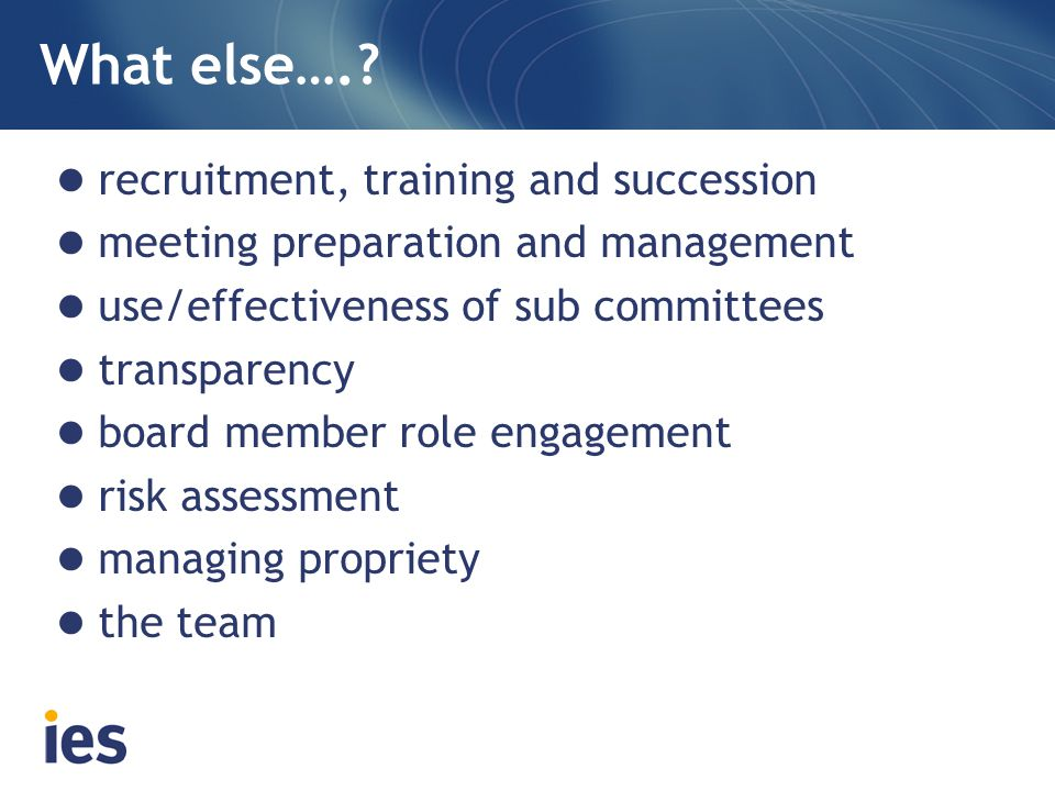 What else….? recruitment, training and succession meeting preparation and management use/effectiveness of sub committees transparency board member rol