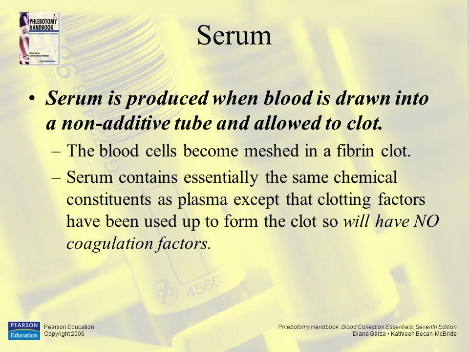 Phlebotomy Handbook: Blood Collection Essentials, Seventh Edition Diana Garza Kathleen Becan-McBride Pearson Education Copyright 2005 Serum Serum is p