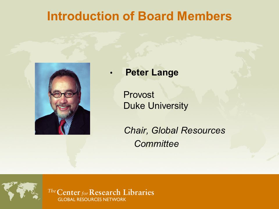 Peter Lange Provost Duke University Chair, Global Resources Committee Introduction of Board Members
