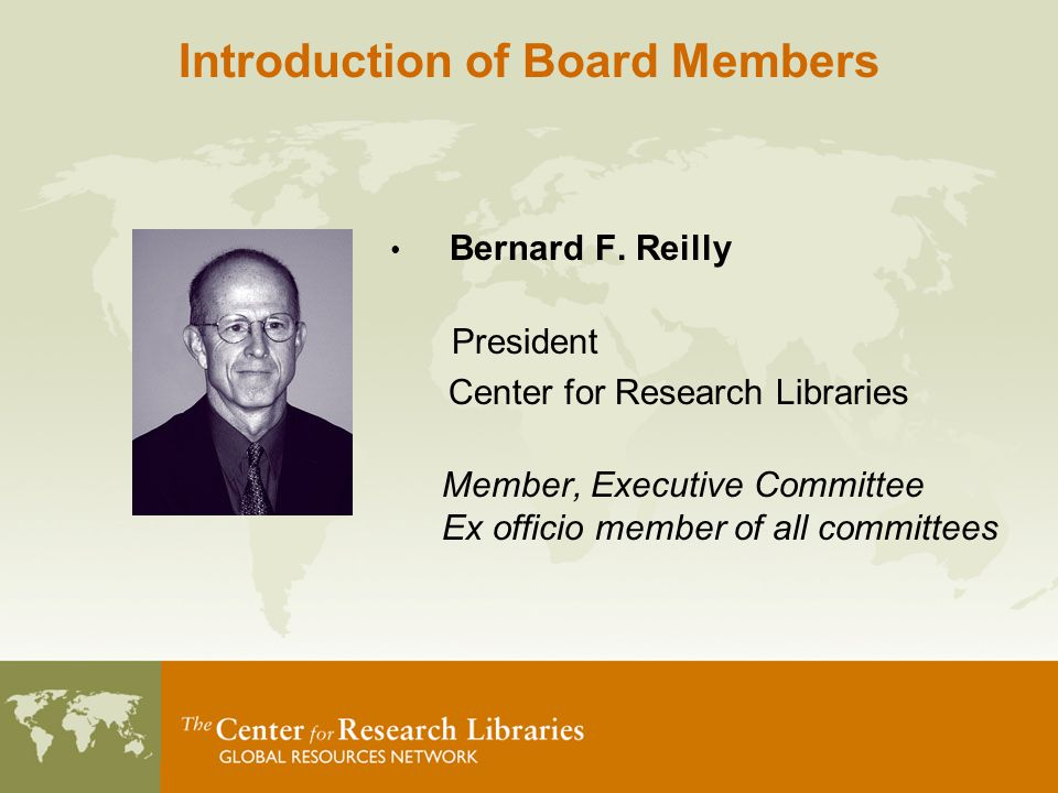 Bernard F. Reilly President Center for Research Libraries Member, Executive Committee Ex officio member of all committees Introduction of Board Member