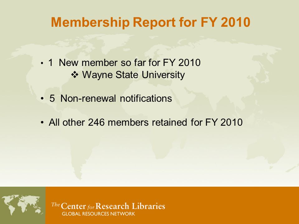 1 New member so far for FY 2010  Wayne State University 5 Non-renewal notifications All other 246 members retained for FY 2010 Membership Report for FY 2010