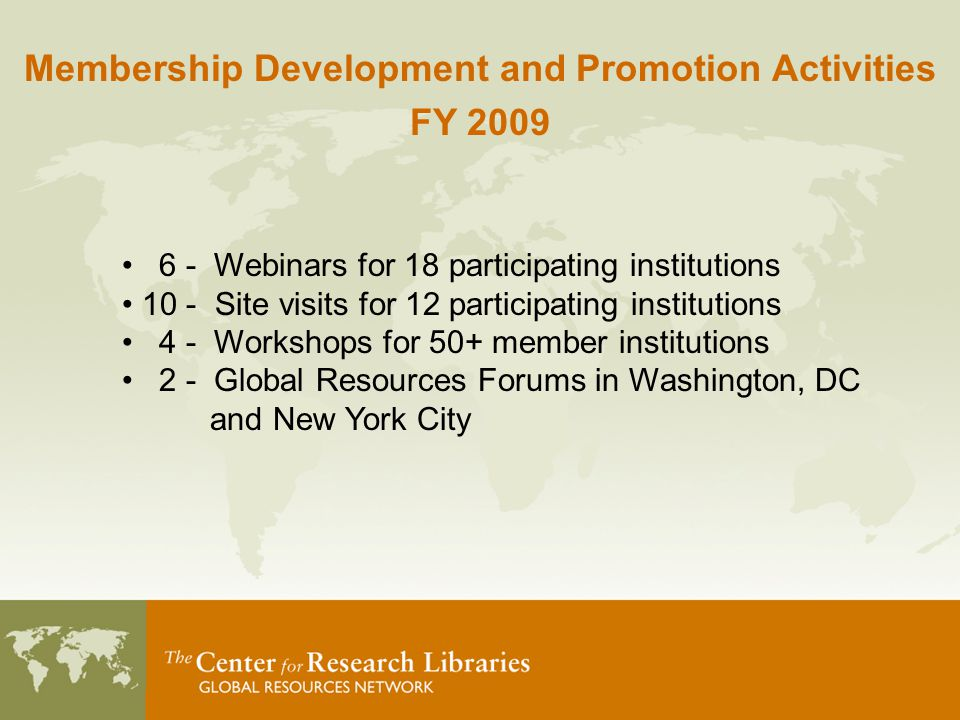 Membership Development and Promotion Activities FY 2009 6 - Webinars for 18 participating institutions 10 - Site visits for 12 participating institutions 4 - Workshops for 50+ member institutions 2 - Global Resources Forums in Washington, DC and New York City