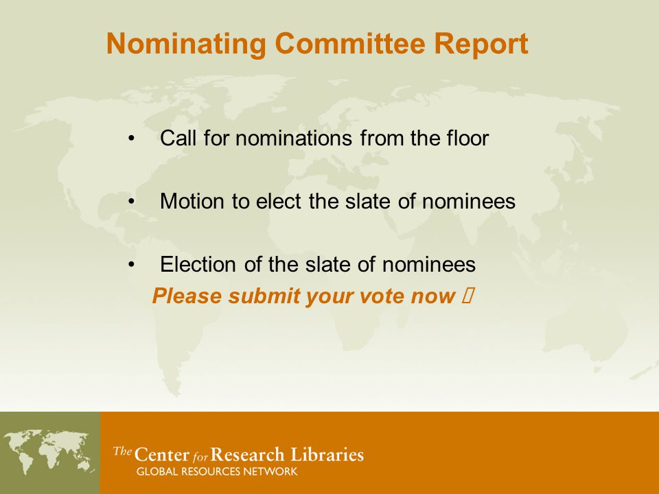 Call for nominations from the floor Motion to elect the slate of nominees Election of the slate of nominees Please submit your vote now  Nominating Committee Report