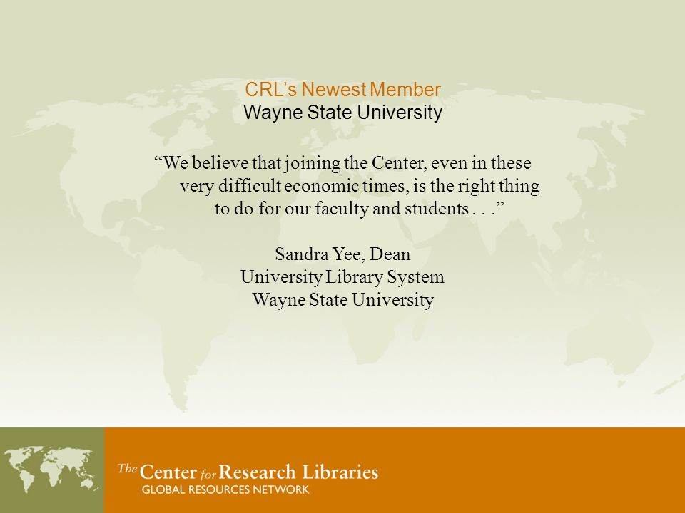 CRL's Newest Member Wayne State University We believe that joining the Center, even in these very difficult economic times, is the right thing to do for our faculty and students... Sandra Yee, Dean University Library System Wayne State University