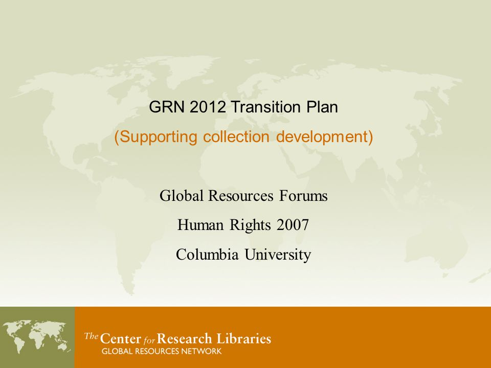 GRN 2012 Transition Plan (Supporting collection development) Global Resources Forums Human Rights 2007 Columbia University