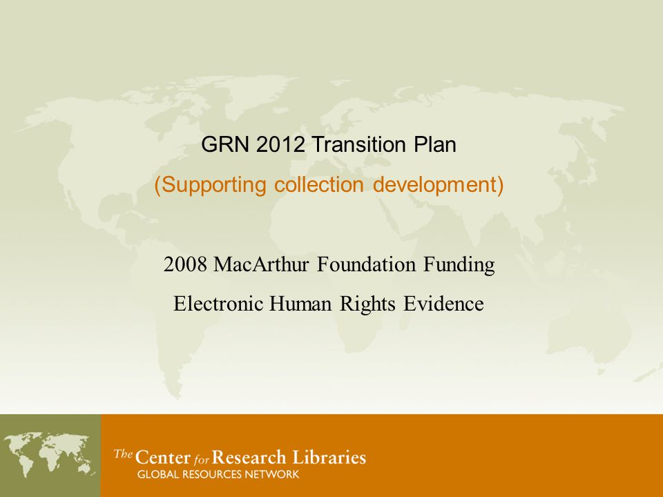 GRN 2012 Transition Plan (Supporting collection development) 2008 MacArthur Foundation Funding Electronic Human Rights Evidence
