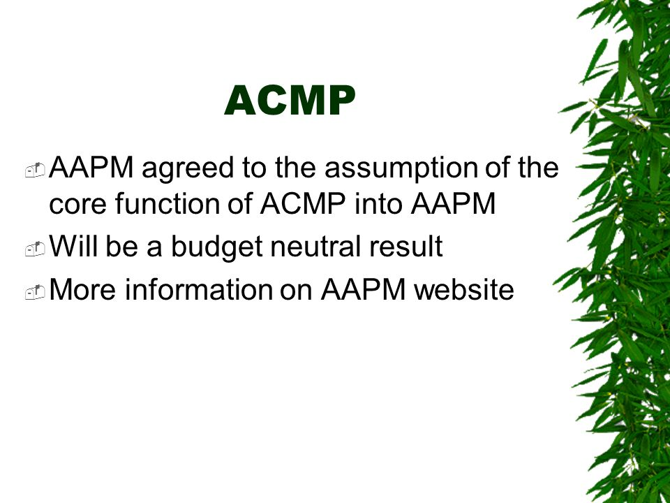 ACMP  AAPM agreed to the assumption of the core function of ACMP into AAPM  Will be a budget neutral result  More information on AAPM website