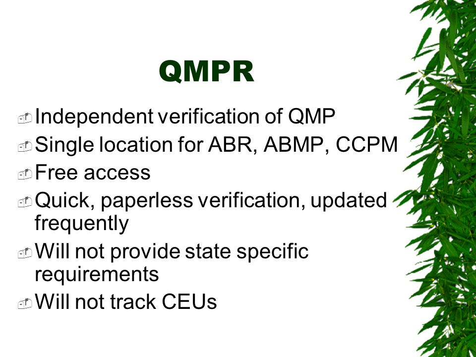QMPR  Independent verification of QMP  Single location for ABR, ABMP, CCPM  Free access  Quick, paperless verification, updated frequently  Will not provide state specific requirements  Will not track CEUs