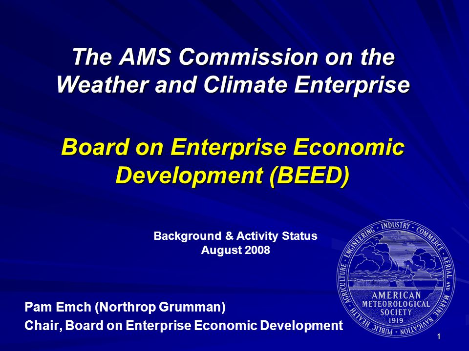1 The AMS Commission on the Weather and Climate Enterprise Board on Enterprise Economic Development (BEED) Pam Emch (Northrop Grumman) Chair, Board on Enterprise Economic Development Background & Activity Status August 2008