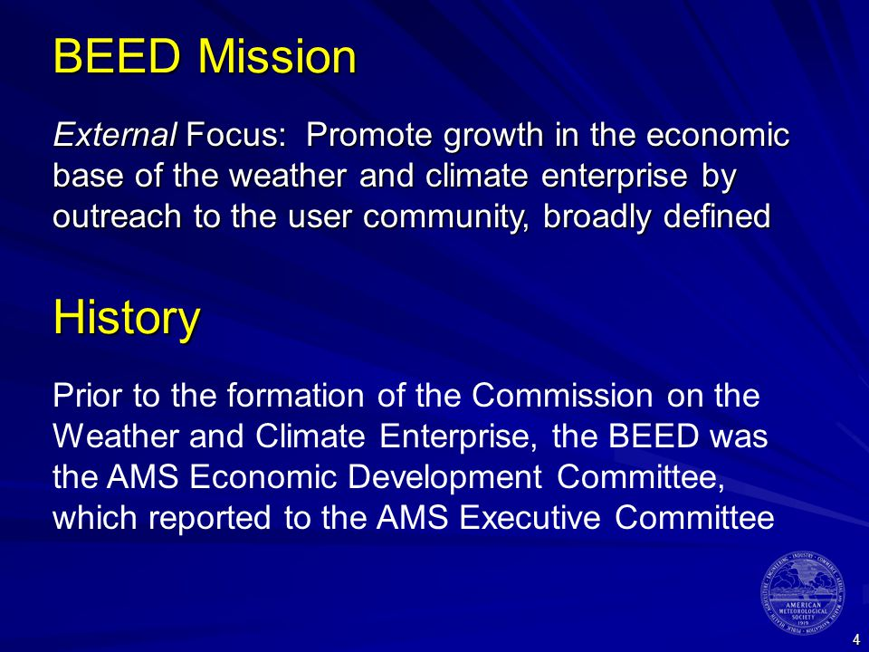 4 BEED Mission External Focus: Promote growth in the economic base of the weather and climate enterprise by outreach to the user community, broadly defined History Prior to the formation of the Commission on the Weather and Climate Enterprise, the BEED was the AMS Economic Development Committee, which reported to the AMS Executive Committee