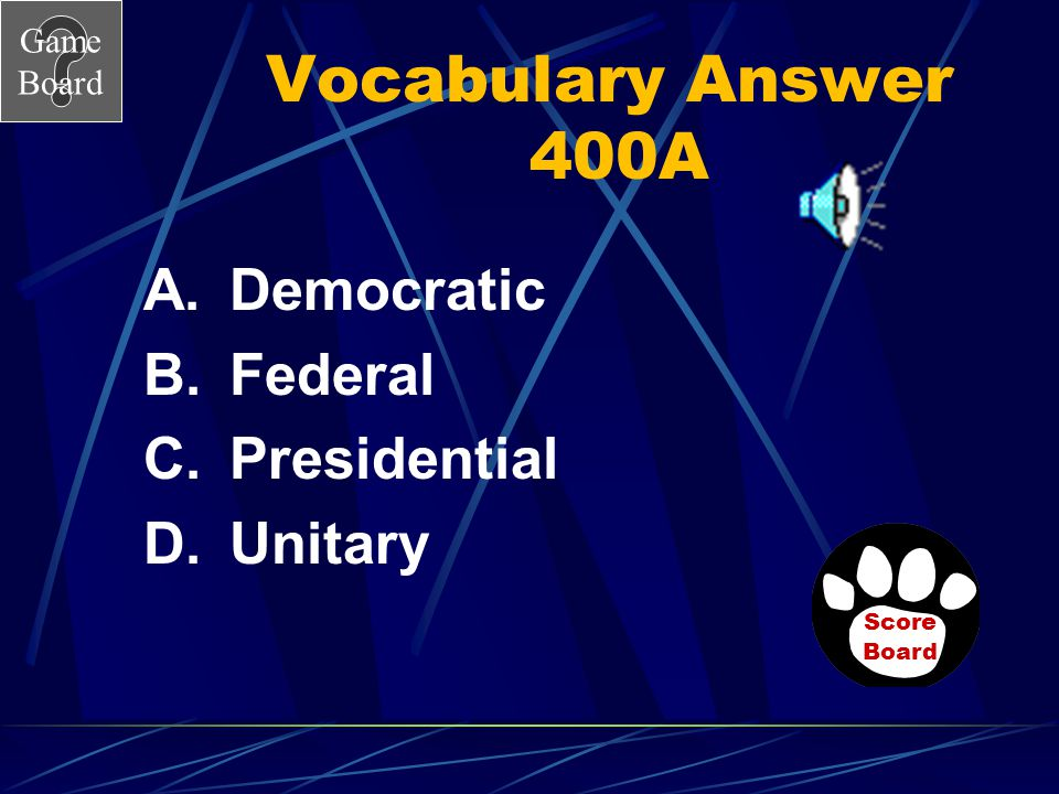 Game Board Vocabulary 400 Which is the form of government where power is divided between the national government and several regional governments? Ans