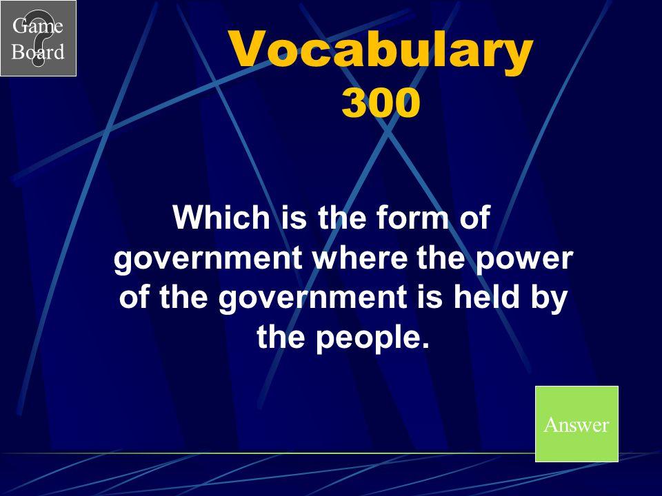 Game Board Vocabulary Answer 200 A Score Board A.Autocratic B.Democratic C.Oligarchic D.Unitary