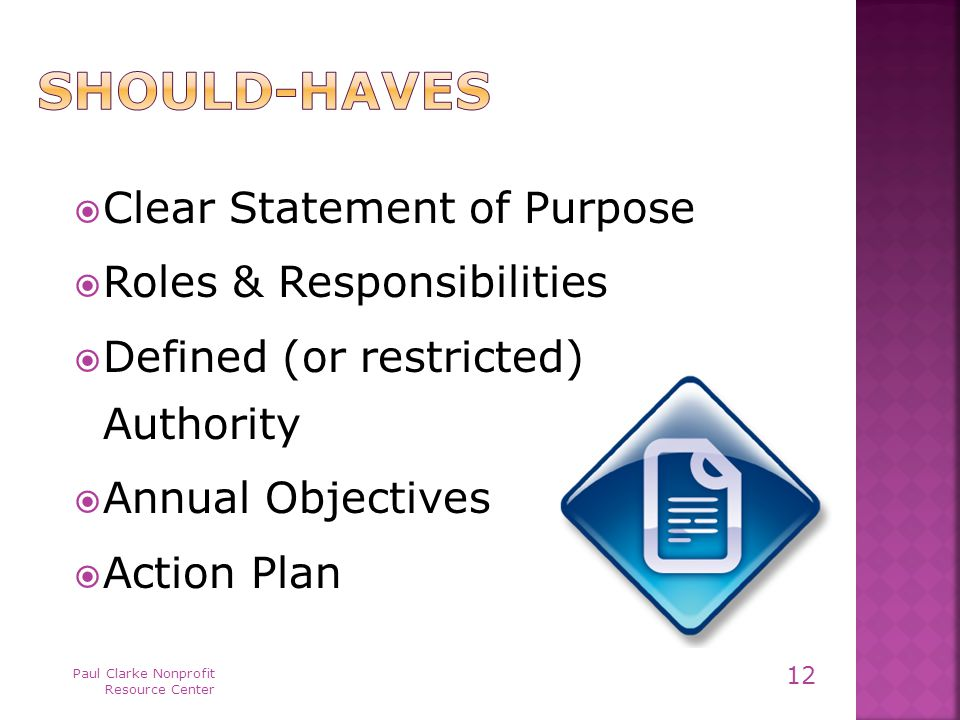  Clear Statement of Purpose  Roles & Responsibilities  Defined (or restricted) Authority  Annual Objectives  Action Plan Paul Clarke Nonprofit Resource Center 12
