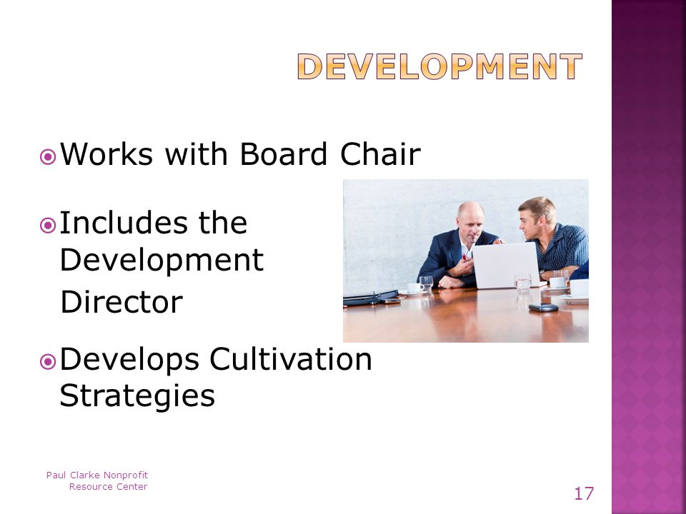  Works with Board Chair  Includes the Development Director  Develops Cultivation Strategies Paul Clarke Nonprofit Resource Center 17