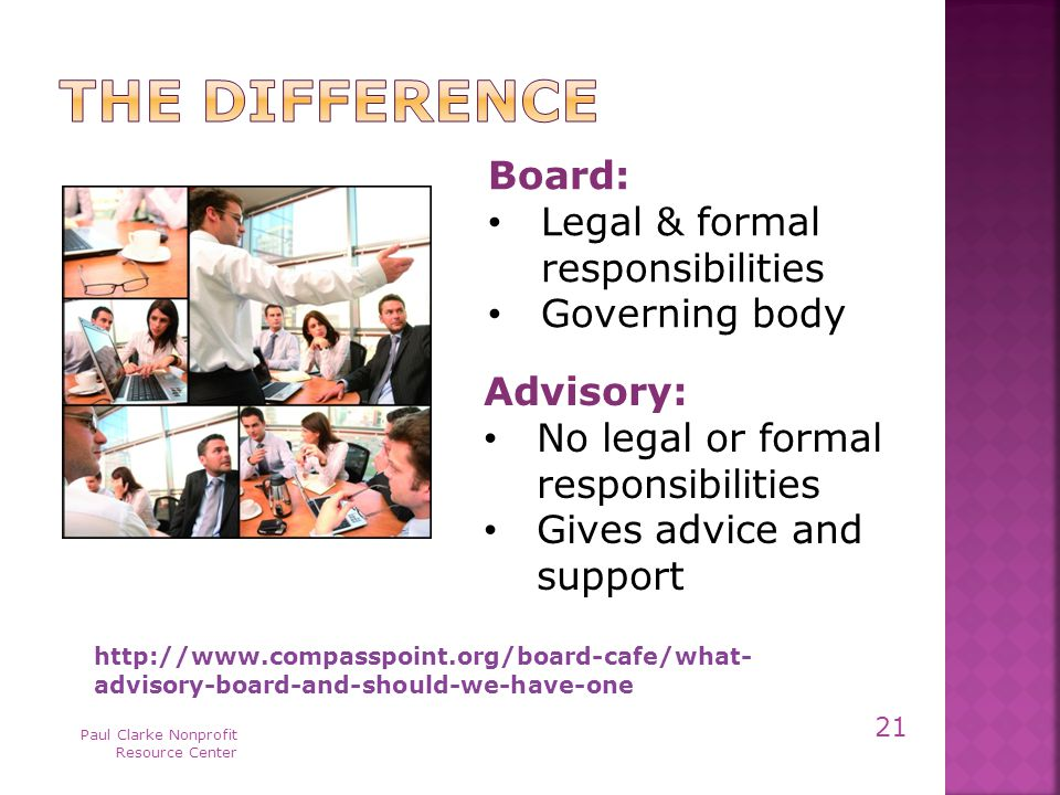 Paul Clarke Nonprofit Resource Center 21   advisory-board-and-should-we-have-one Advisory: No legal or formal responsibilities Gives advice and support Board: Legal & formal responsibilities Governing body