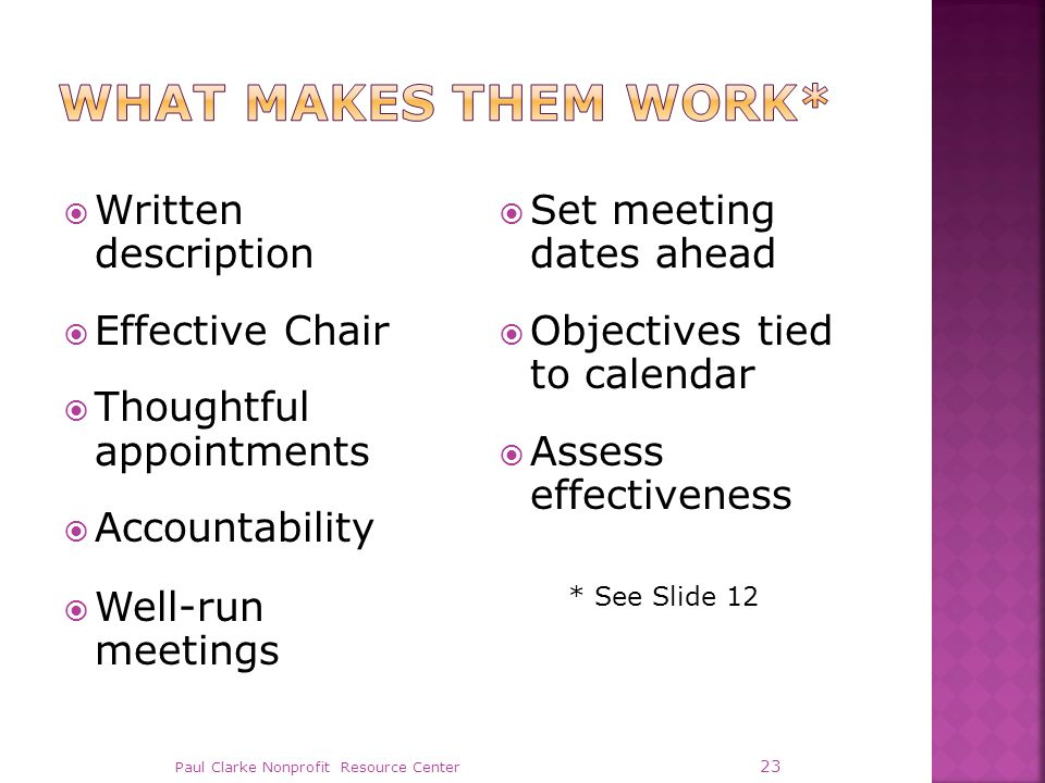  Written description  Effective Chair  Thoughtful appointments  Accountability  Well-run meetings  Set meeting dates ahead  Objectives tied to calendar  Assess effectiveness Paul Clarke Nonprofit Resource Center 23 * See Slide 12