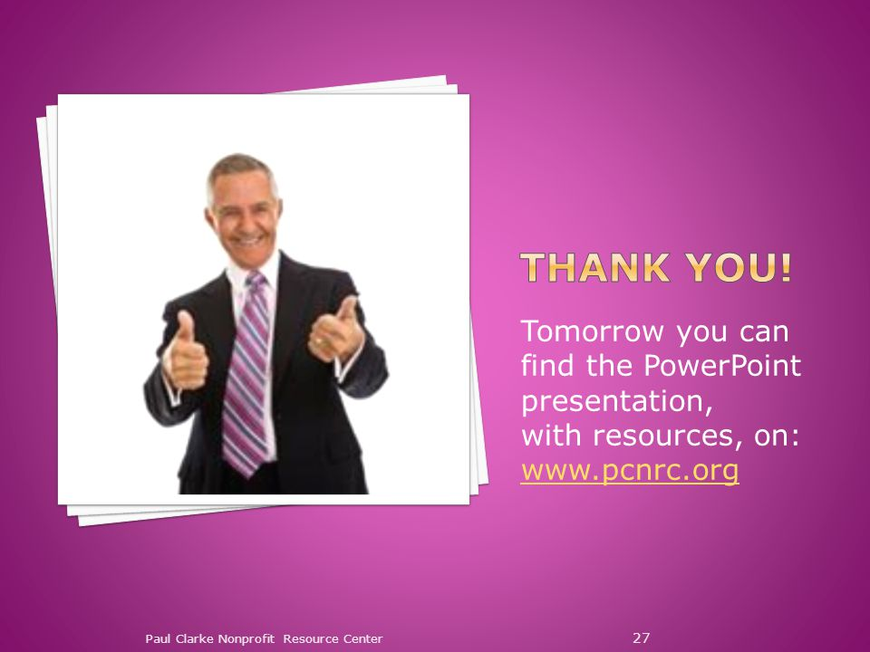 Paul Clarke Nonprofit Resource Center 27 Tomorrow you can find the PowerPoint presentation, with resources, on: www.pcnrc.org www.pcnrc.org