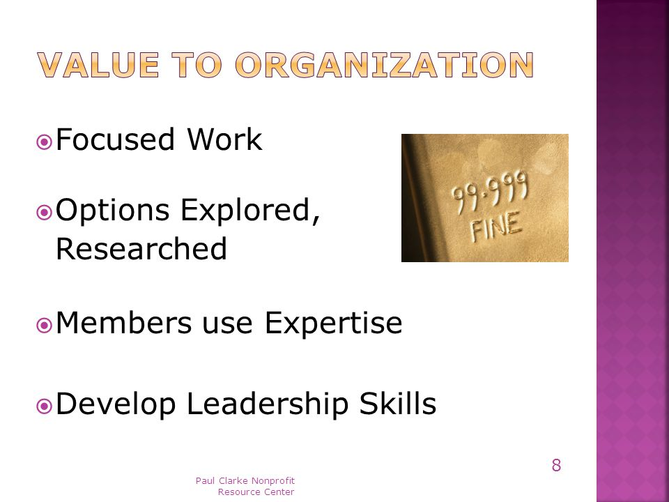  Focused Work  Options Explored, Researched  Members use Expertise  Develop Leadership Skills Paul Clarke Nonprofit Resource Center 8