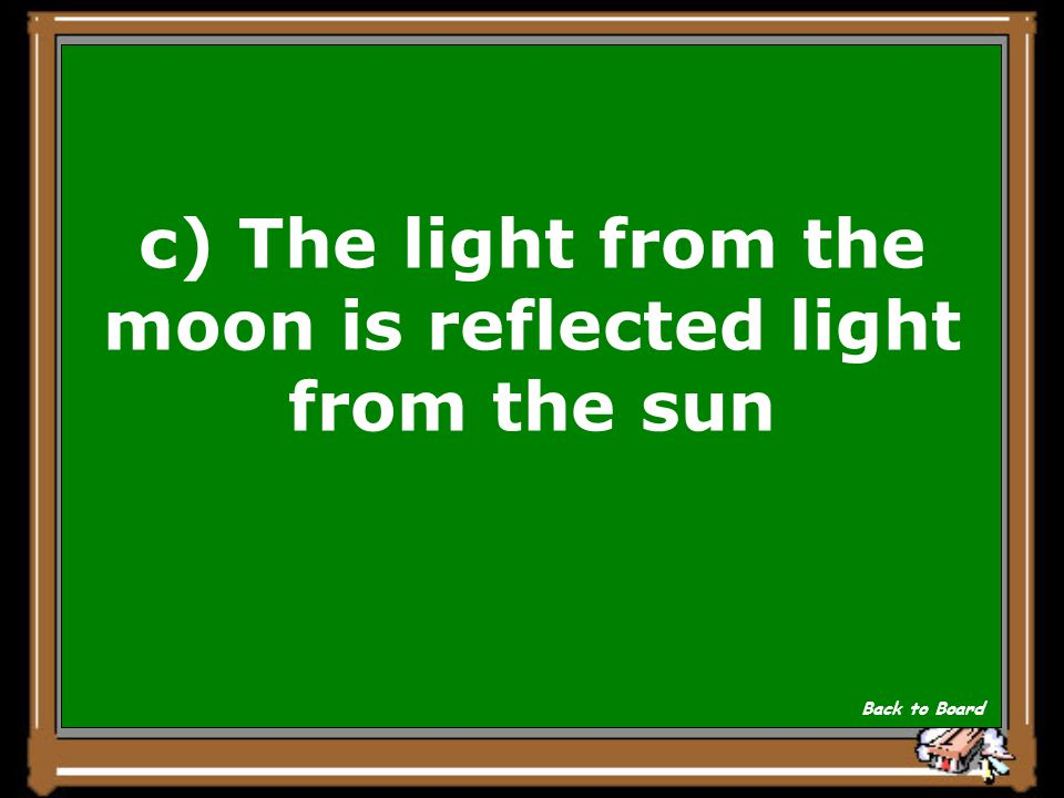 Why doesn't the moon shine as bright as the sun? a)The moon is much smaller than the sun b)The moon shines at night and the sun shines during the day