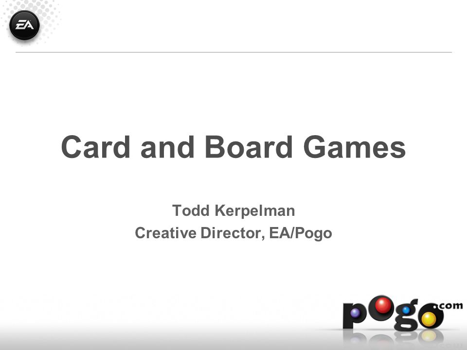 Card and Board Games Todd Kerpelman Creative Director, EA/Pogo