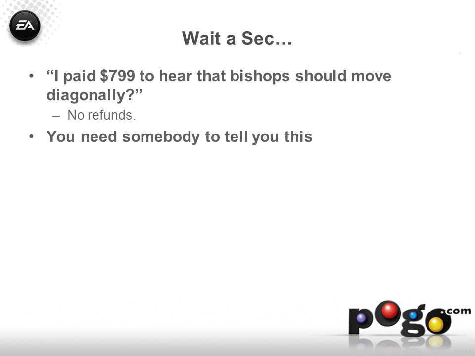 Wait a Sec… I paid $799 to hear that bishops should move diagonally –No refunds.